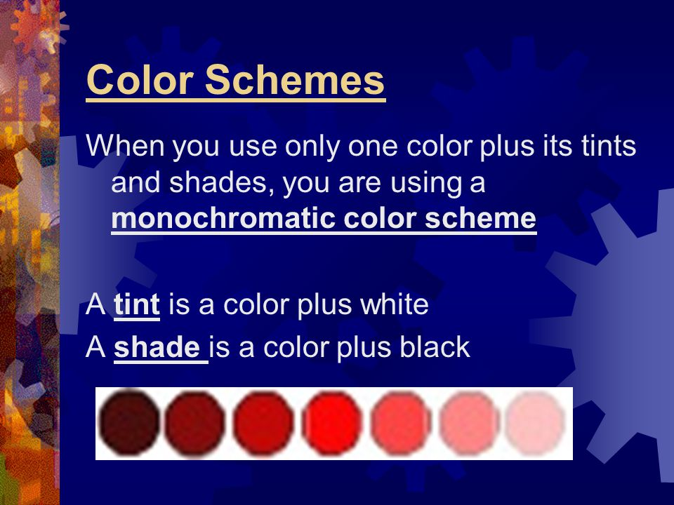 Color Schemes When you use only one color plus its tints and shades, you are using a monochromatic color scheme A tint is a color plus white A shade i