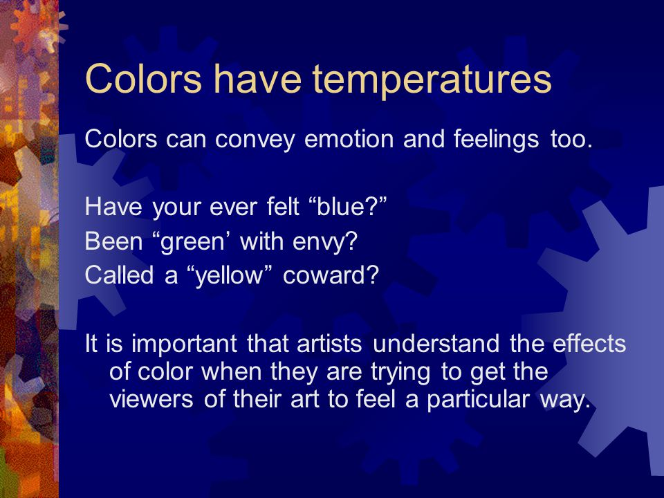 """Colors have temperatures Colors can convey emotion and feelings too. Have your ever felt """"blue?"""" Been """"green' with envy? Called a """"yellow"""" coward? It"""