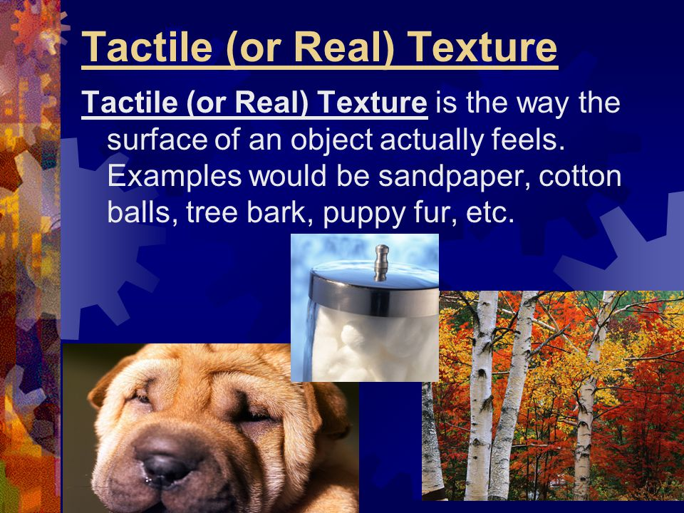 Tactile (or Real) Texture Tactile (or Real) Texture is the way the surface of an object actually feels. Examples would be sandpaper, cotton balls, tre
