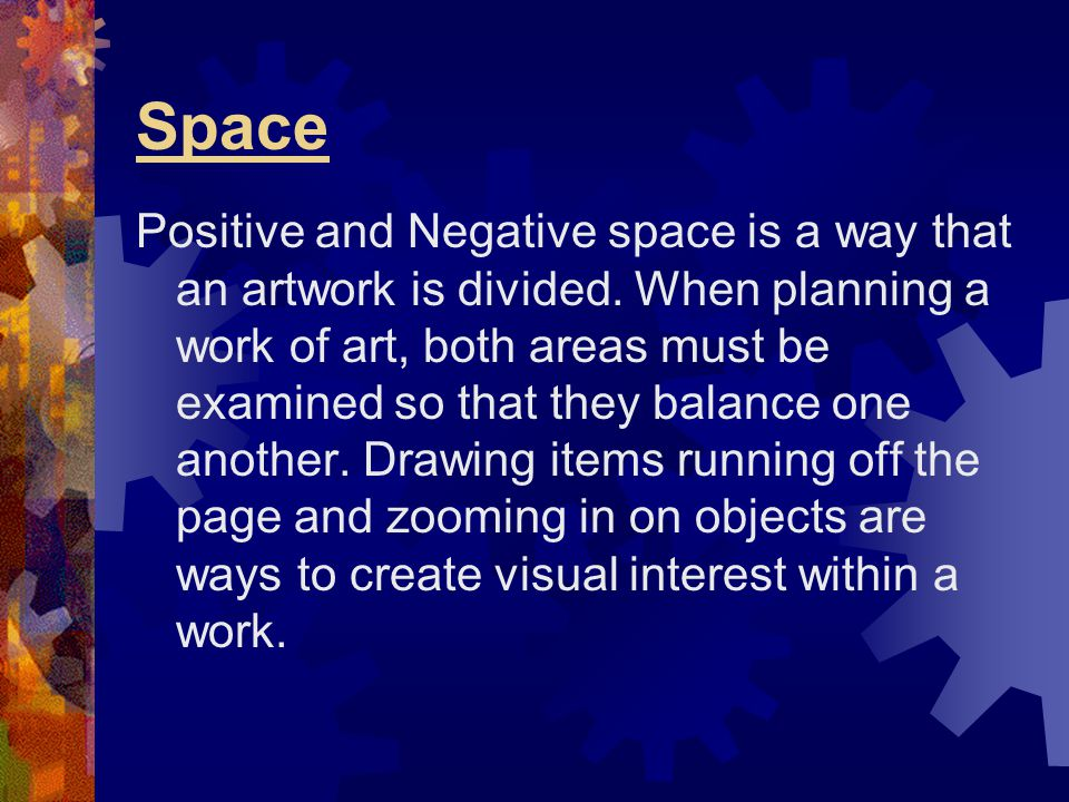Space Positive and Negative space is a way that an artwork is divided. When planning a work of art, both areas must be examined so that they balance o