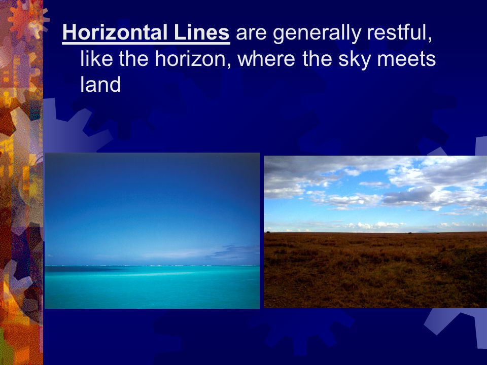 Horizontal Lines are generally restful, like the horizon, where the sky meets land