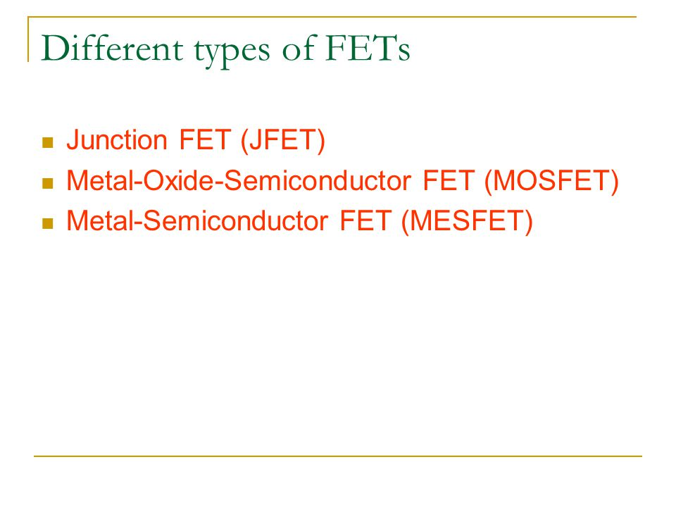 Different types of FETs Junction FET (JFET) Metal-Oxide-Semiconductor FET (MOSFET) Metal-Semiconductor FET (MESFET)