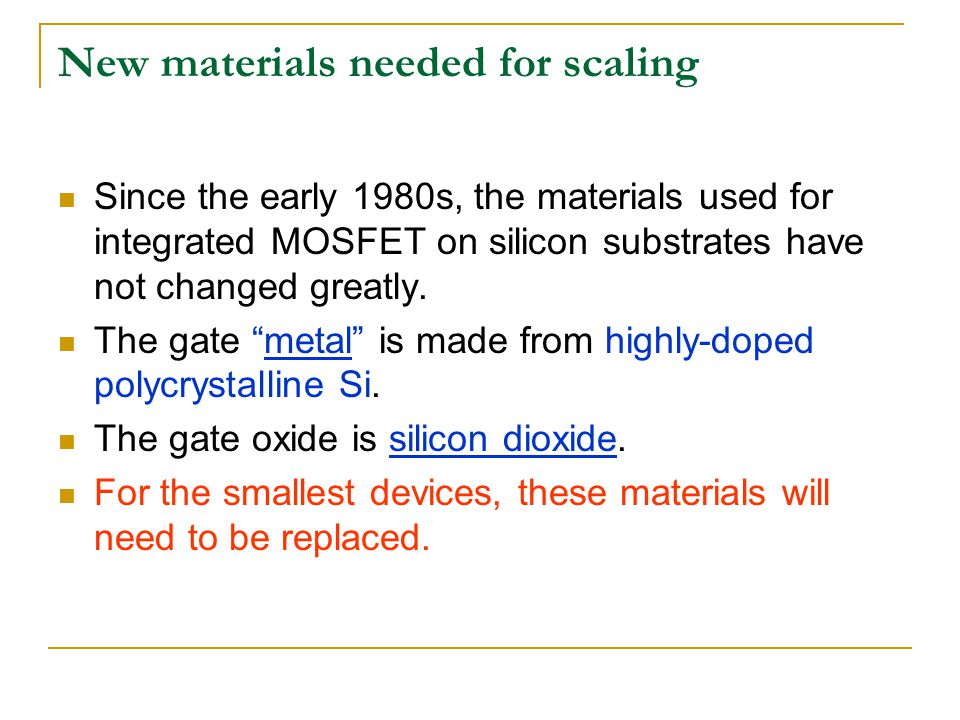 New materials needed for scaling Since the early 1980s, the materials used for integrated MOSFET on silicon substrates have not changed greatly. The g