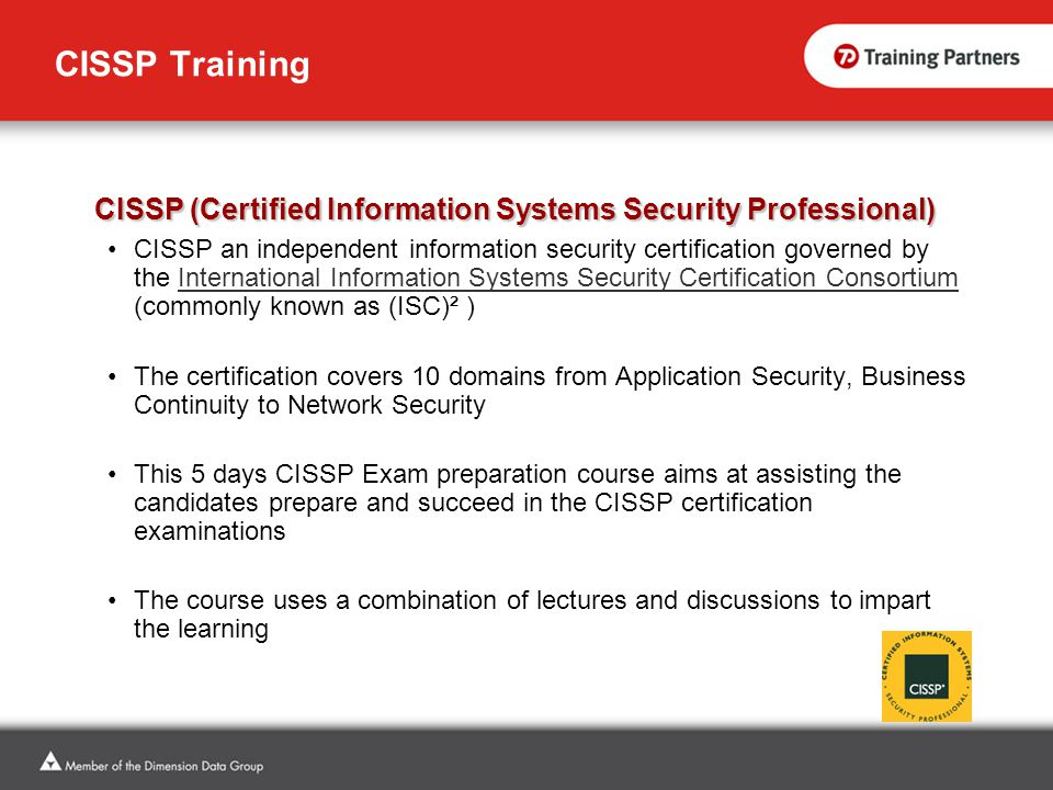 CISSP Training CISSP (Certified Information Systems Security Professional) CISSP an independent information security certification governed by the International Information Systems Security Certification Consortium (commonly known as (ISC)² )International Information Systems Security Certification Consortium The certification covers 10 domains from Application Security, Business Continuity to Network Security This 5 days CISSP Exam preparation course aims at assisting the candidates prepare and succeed in the CISSP certification examinations The course uses a combination of lectures and discussions to impart the learning