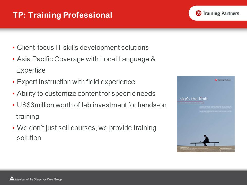 TP: Training Professional Client-focus IT skills development solutions Asia Pacific Coverage with Local Language & Expertise Expert Instruction with field experience Ability to customize content for specific needs US$3million worth of lab investment for hands-on training We don't just sell courses, we provide training solution