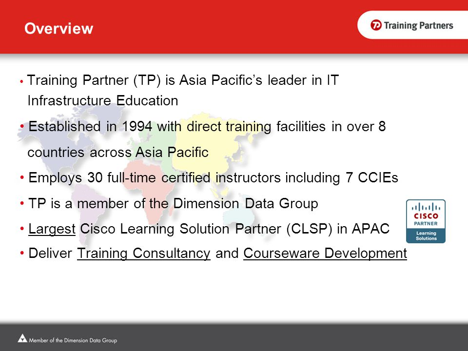 Overview Training Partner (TP) is Asia Pacific's leader in IT Infrastructure Education Established in 1994 with direct training facilities in over 8 countries across Asia Pacific Employs 30 full-time certified instructors including 7 CCIEs TP is a member of the Dimension Data Group Largest Cisco Learning Solution Partner (CLSP) in APAC Deliver Training Consultancy and Courseware Development