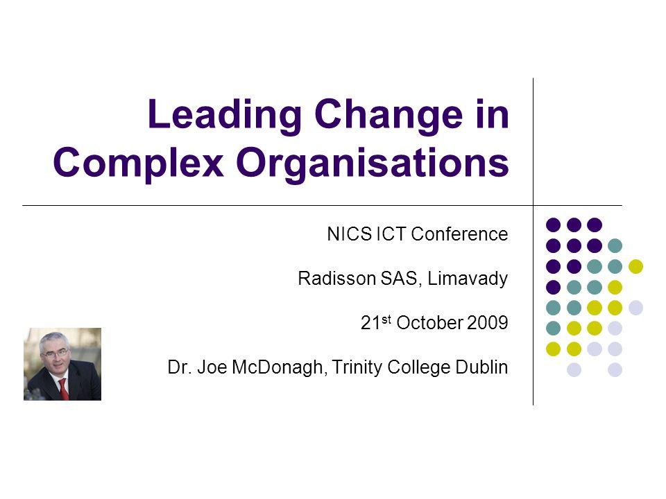 Leading Change in Complex Organisations NICS ICT Conference Radisson SAS, Limavady 21 st October 2009 Dr. Joe McDonagh, Trinity College Dublin