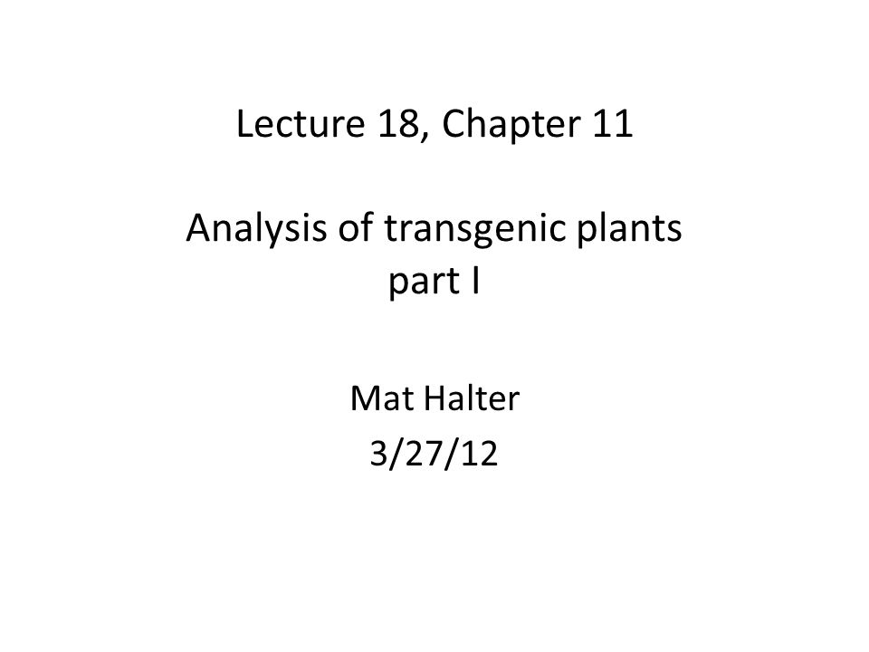 Lecture 18, Chapter 11 Analysis of transgenic plants part I Mat Halter 3/27/12