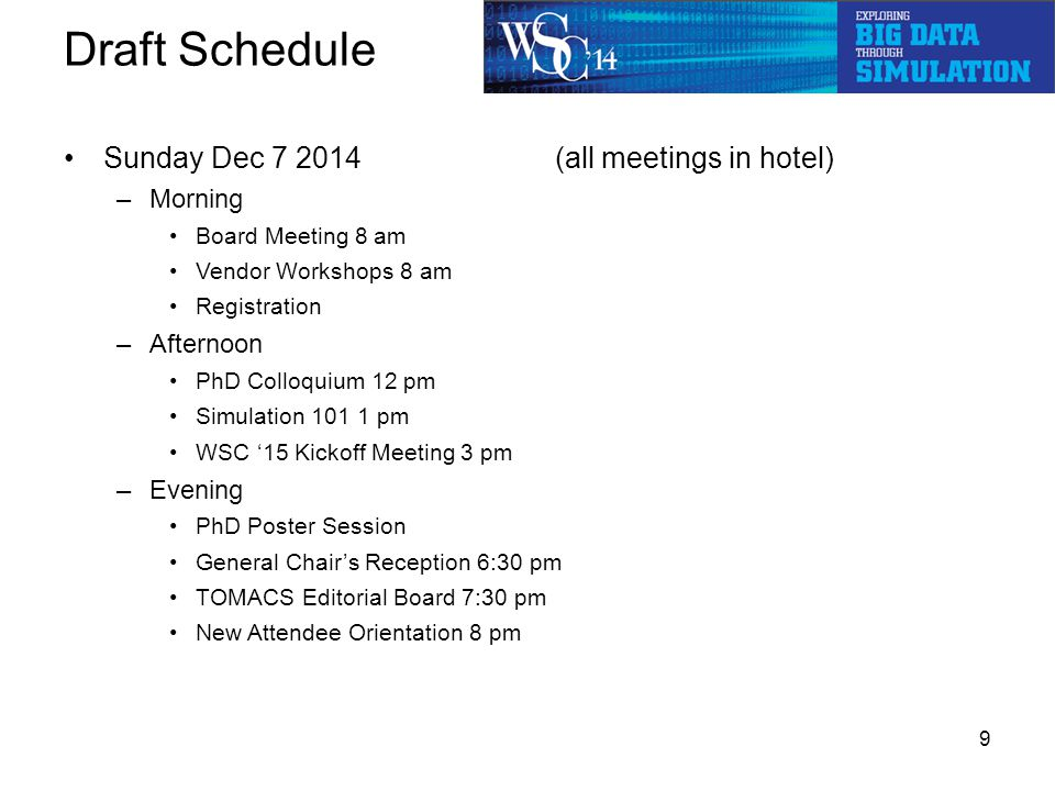 Draft Schedule Sunday Dec 7 2014 (all meetings in hotel) –Morning Board Meeting 8 am Vendor Workshops 8 am Registration –Afternoon PhD Colloquium 12 pm Simulation 101 1 pm WSC '15 Kickoff Meeting 3 pm –Evening PhD Poster Session General Chair's Reception 6:30 pm TOMACS Editorial Board 7:30 pm New Attendee Orientation 8 pm 9