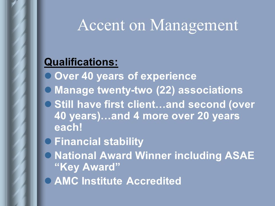 Accent on Management Qualifications: Over 40 years of experience Manage twenty-two (22) associations Still have first client…and second (over 40 years)…and 4 more over 20 years each.