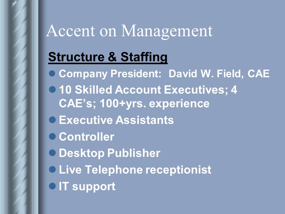 Accent on Management State-of-the-Art Equipment PC network/NT server- Windows XP T1 Line Xerox digital copier Cannon fax machine Pitney Bowes postage machine AT&T phones, live person, voice mail 800 Lines available iMIS database manager