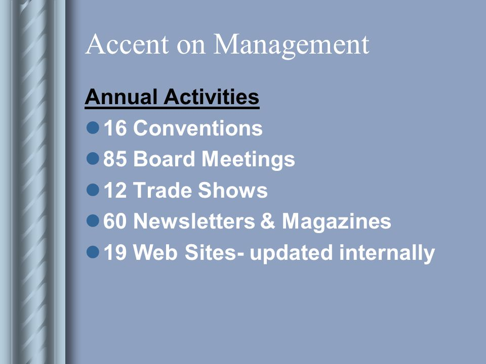 Accent on Management Result growth to 22 client associations 4 Architectural groups: AIA-Ohio, AIA Ohio Valley Region, AIA Foundation, Capital Square Foundation 2 Insurance groups: NAIFA-Ohio, SFSP 4 Development groups: OEDA, CDS, ACG, MAEDC 2 Textile groups: OCA, OATS 2 Propane groups: OPGA, PERC 2 Regional Orthodontist groups: GLAO, MASO Plus 6 unrelated groups!