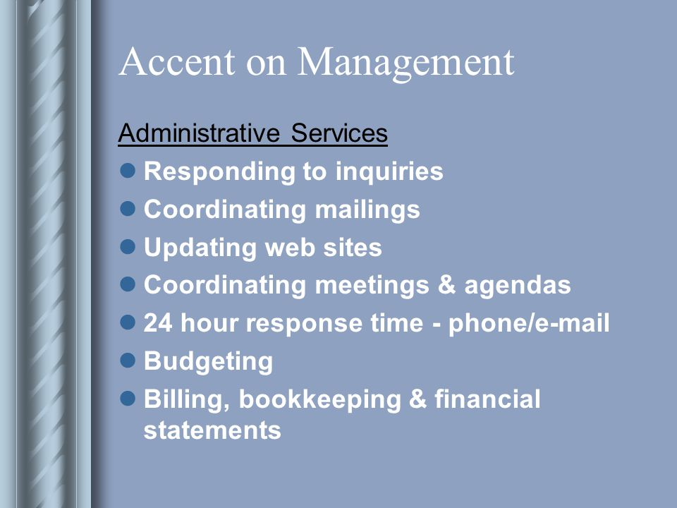 Accent on Management Administrative Services Responding to inquiries Coordinating mailings Updating web sites Coordinating meetings & agendas 24 hour response time - phone/e-mail Budgeting Billing, bookkeeping & financial statements