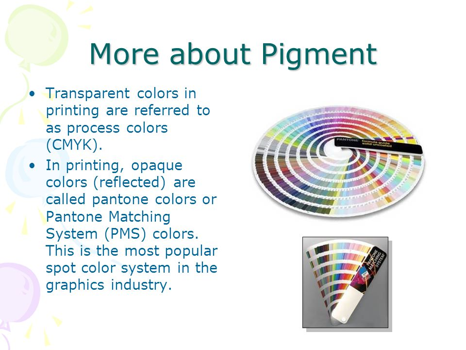 More about Pigment Transparent colors in printing are referred to as process colors (CMYK). In printing, opaque colors (reflected) are called pantone
