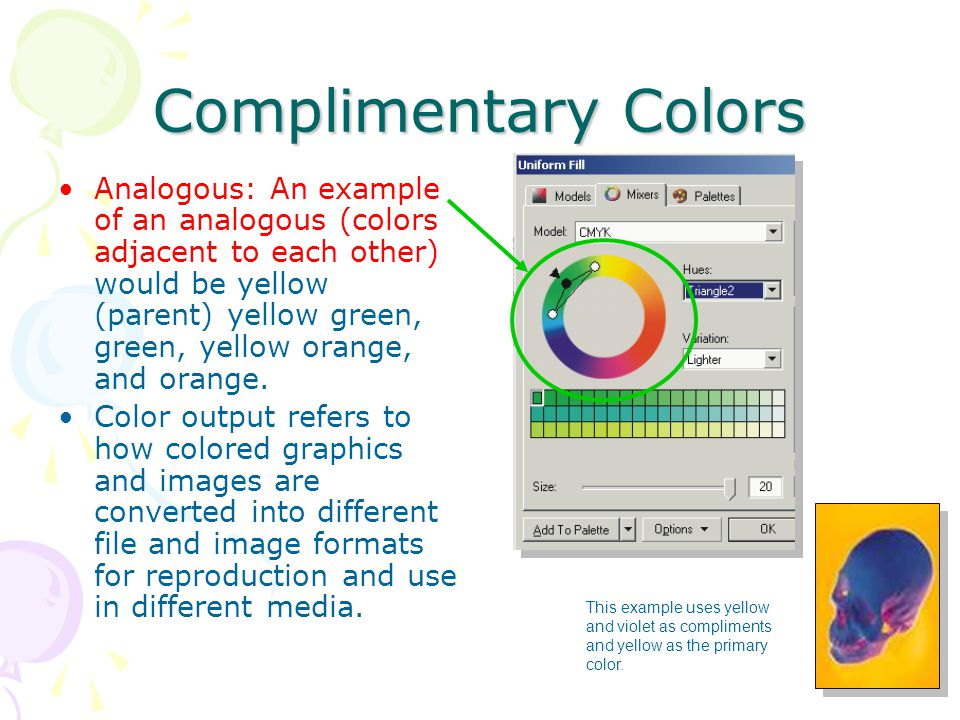 Complimentary Colors Analogous: An example of an analogous (colors adjacent to each other) would be yellow (parent) yellow green, green, yellow orange