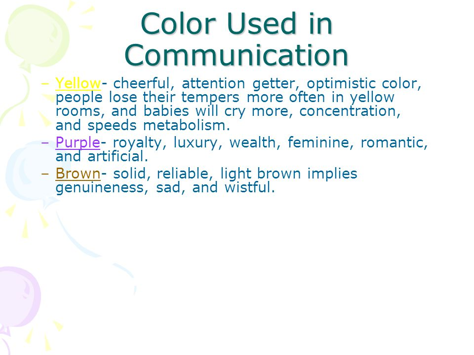 Color Used in Communication –Yellow- cheerful, attention getter, optimistic color, people lose their tempers more often in yellow rooms, and babies will cry more, concentration, and speeds metabolism.