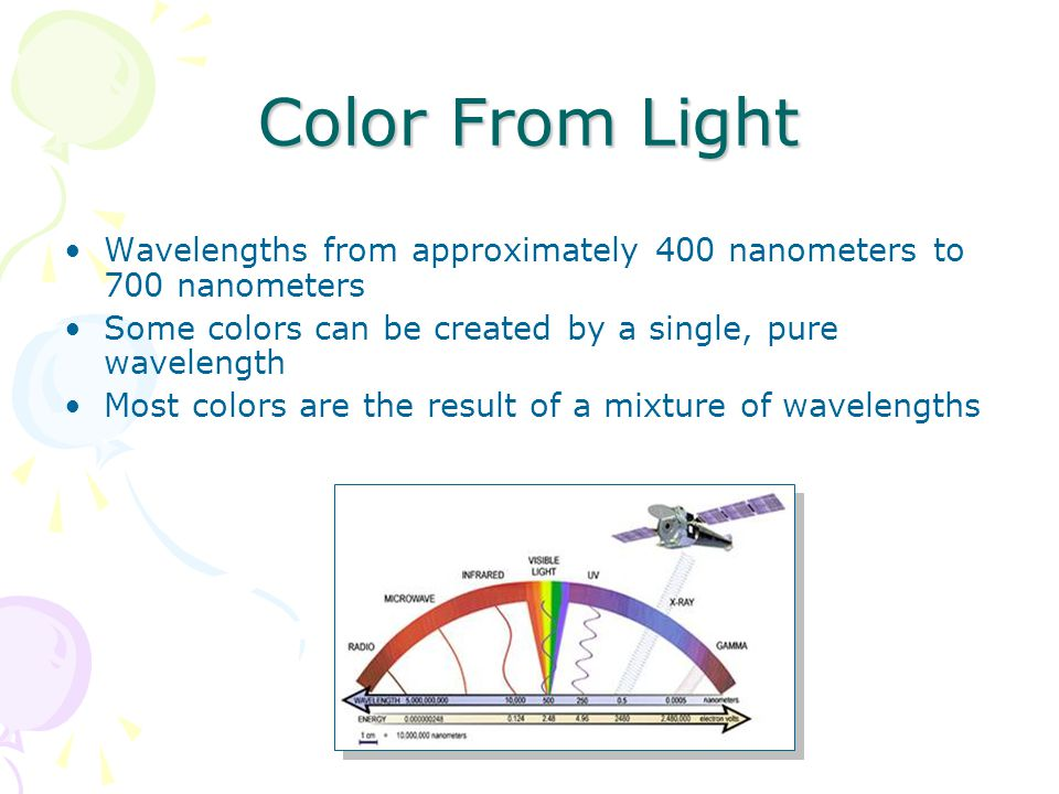 Color From Light Wavelengths from approximately 400 nanometers to 700 nanometers Some colors can be created by a single, pure wavelength Most colors are the result of a mixture of wavelengths