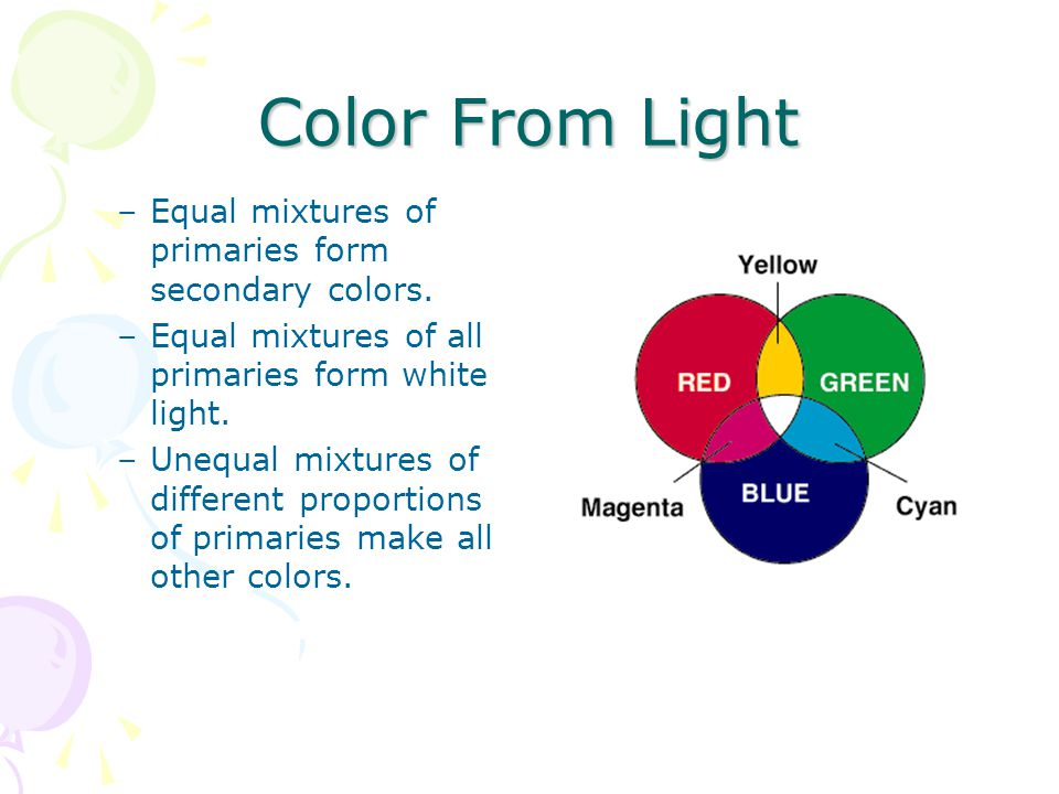 –Equal mixtures of primaries form secondary colors. –Equal mixtures of all primaries form white light. –Unequal mixtures of different proportions of p