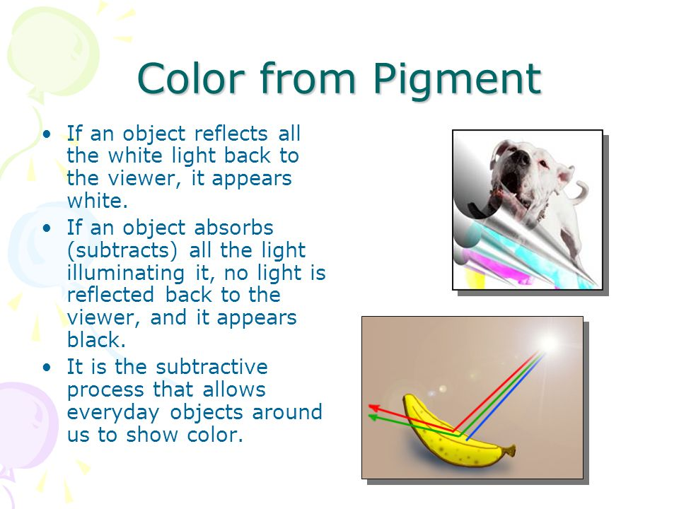 Color from Pigment If an object reflects all the white light back to the viewer, it appears white.