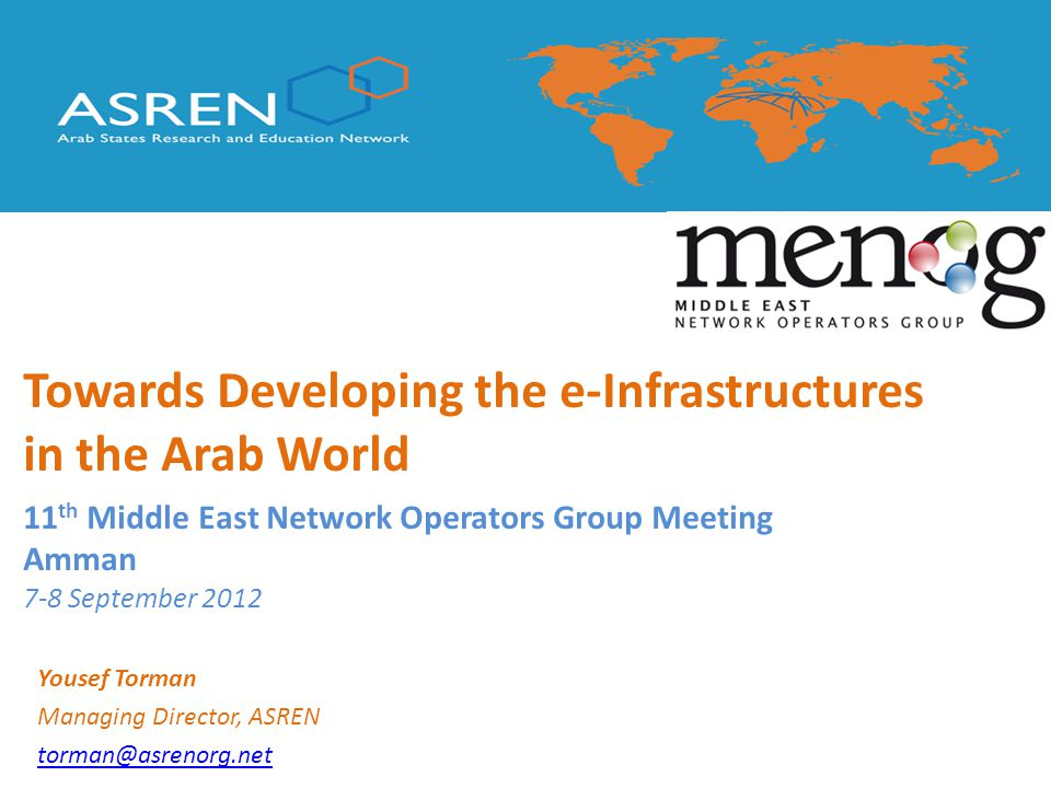 Yousef Torman Managing Director, ASREN torman@asrenorg.net 11 th Middle East Network Operators Group Meeting Amman 7-8 September 2012 Towards Developing the e-Infrastructures in the Arab World