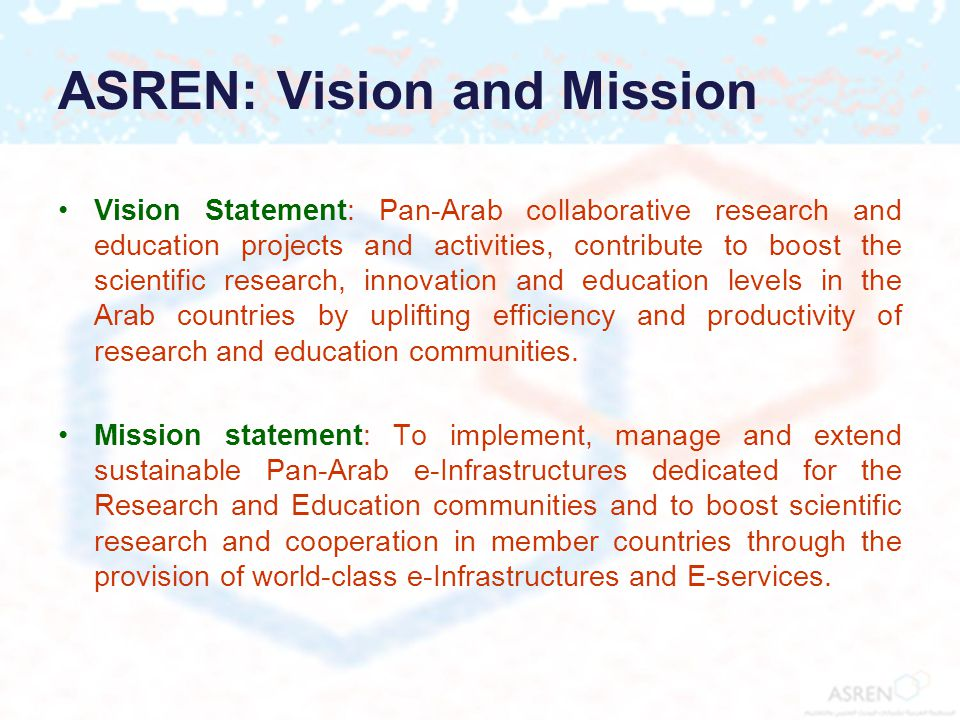 ASREN: Vision and Mission Vision Statement: Pan-Arab collaborative research and education projects and activities, contribute to boost the scientific research, innovation and education levels in the Arab countries by uplifting efficiency and productivity of research and education communities.