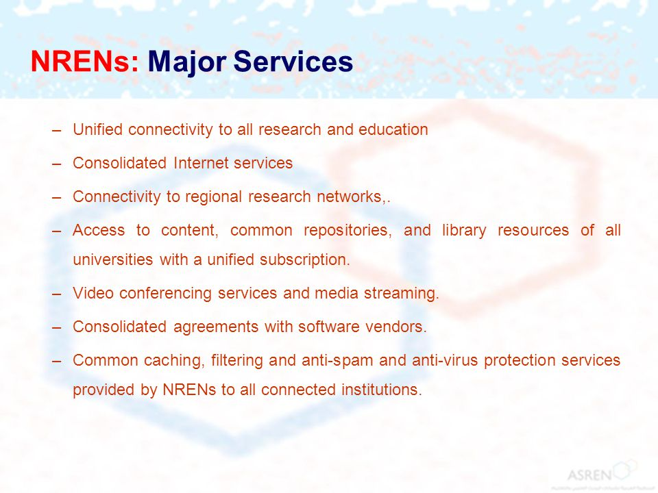 NRENs: Major Services –Unified connectivity to all research and education –Consolidated Internet services –Connectivity to regional research networks,.