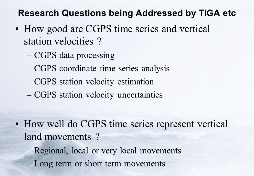 Research Questions being Addressed by TIGA etc How good are CGPS time series and vertical station velocities ? –CGPS data processing –CGPS coordinate