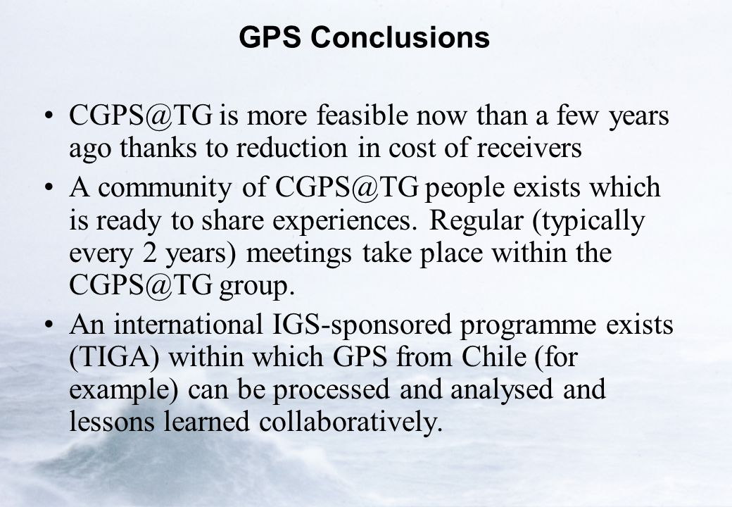 GPS Conclusions CGPS@TG is more feasible now than a few years ago thanks to reduction in cost of receivers A community of CGPS@TG people exists which