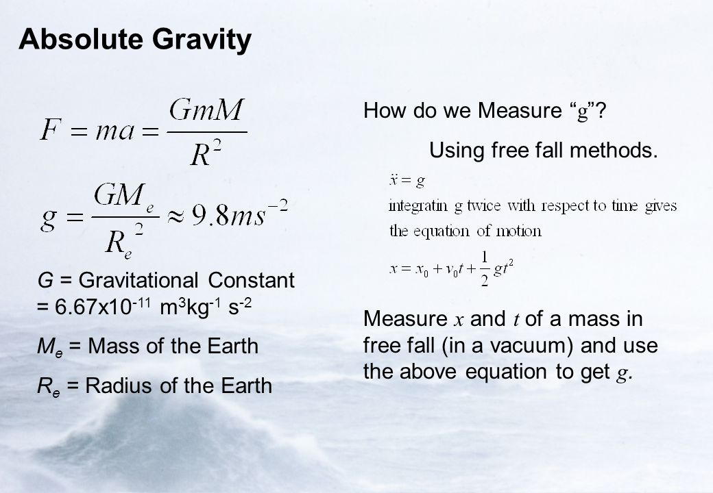 "Absolute Gravity G = Gravitational Constant = 6.67x10 -11 m 3 kg -1 s -2 M e = Mass of the Earth R e = Radius of the Earth How do we Measure "" g ""? Us"