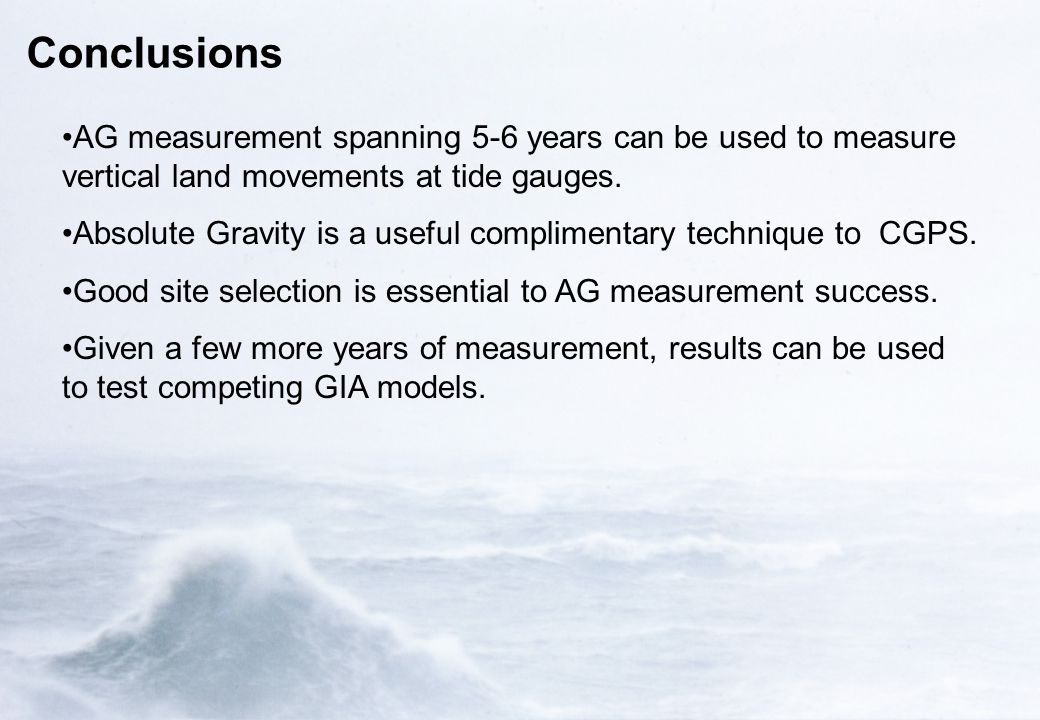 Conclusions AG measurement spanning 5-6 years can be used to measure vertical land movements at tide gauges. Absolute Gravity is a useful complimentar