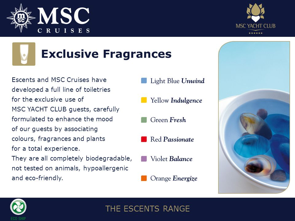 THE ESCENTS RANGE Escents and MSC Cruises have developed a full line of toiletries for the exclusive use of MSC YACHT CLUB guests, carefully formulated to enhance the mood of our guests by associating colours, fragrances and plants for a total experience.