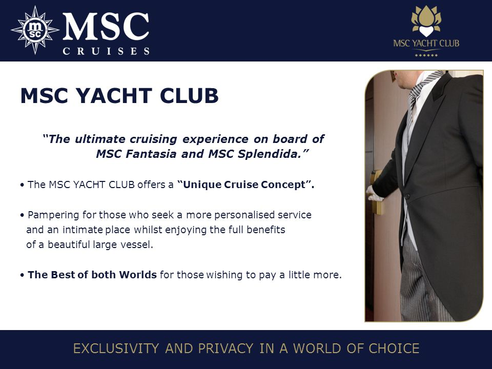 EXCLUSIVITY AND PRIVACY IN A WORLD OF CHOICE MSC YACHT CLUB The ultimate cruising experience on board of MSC Fantasia and MSC Splendida. The MSC YACHT CLUB offers a Unique Cruise Concept .