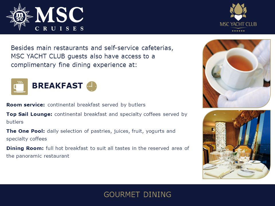 GOURMET DINING Room service: continental breakfast served by butlers Top Sail Lounge: continental breakfast and specialty coffees served by butlers The One Pool: daily selection of pastries, juices, fruit, yogurts and specialty coffees Dining Room: full hot breakfast to suit all tastes in the reserved area of the panoramic restaurant Besides main restaurants and self-service cafeterias, MSC YACHT CLUB guests also have access to a complimentary fine dining experience at: BREAKFAST