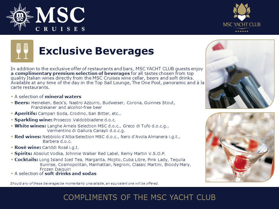 COMPLIMENTS OF THE MSC YACHT CLUB In addition to the exclusive offer of restaurants and bars, MSC YACHT CLUB guests enjoy a complimentary premium selection of beverages for all tastes chosen from top quality Italian wines directly from the MSC Cruises wine cellar, beers and soft drinks.