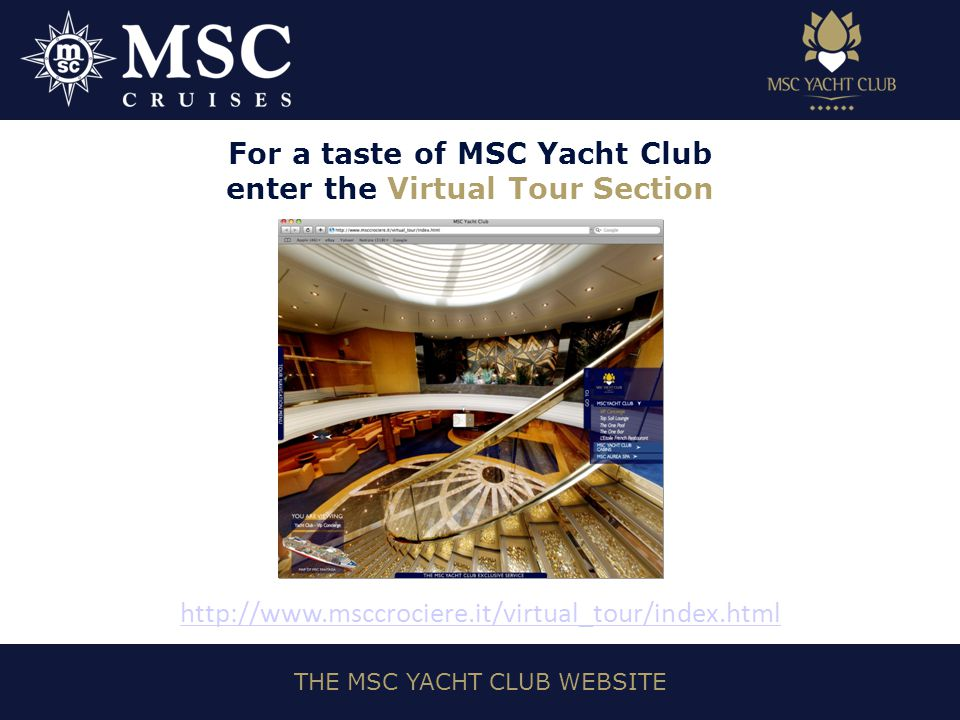 THE MSC YACHT CLUB WEBSITE For a taste of MSC Yacht Club enter the Virtual Tour Section http://www.msccrociere.it/virtual_tour/index.html