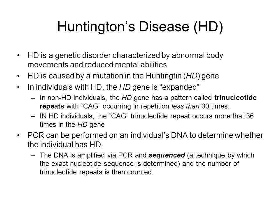 Huntington's Disease (HD) HD is a genetic disorder characterized by abnormal body movements and reduced mental abilities HD is caused by a mutation in