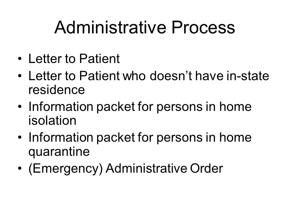 Administrative Process Letter to Patient Letter to Patient who doesn't have in-state residence Information packet for persons in home isolation Information packet for persons in home quarantine (Emergency) Administrative Order