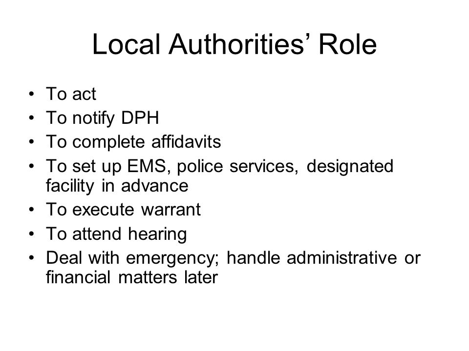 Local Authorities' Role To act To notify DPH To complete affidavits To set up EMS, police services, designated facility in advance To execute warrant To attend hearing Deal with emergency; handle administrative or financial matters later