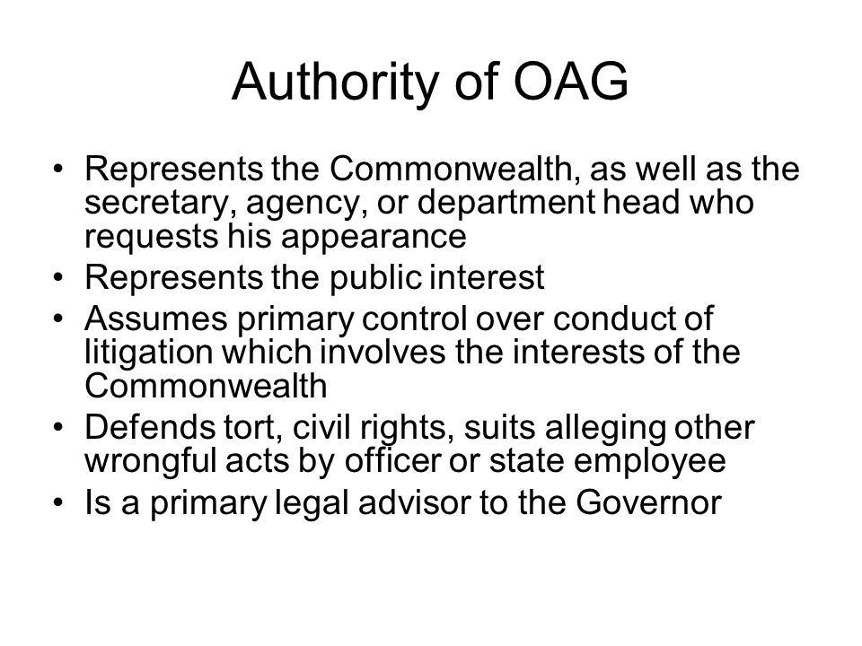 Authority of OAG Represents the Commonwealth, as well as the secretary, agency, or department head who requests his appearance Represents the public interest Assumes primary control over conduct of litigation which involves the interests of the Commonwealth Defends tort, civil rights, suits alleging other wrongful acts by officer or state employee Is a primary legal advisor to the Governor