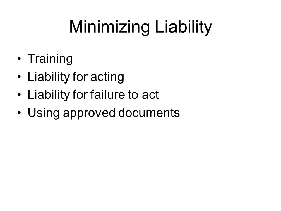 Minimizing Liability Training Liability for acting Liability for failure to act Using approved documents