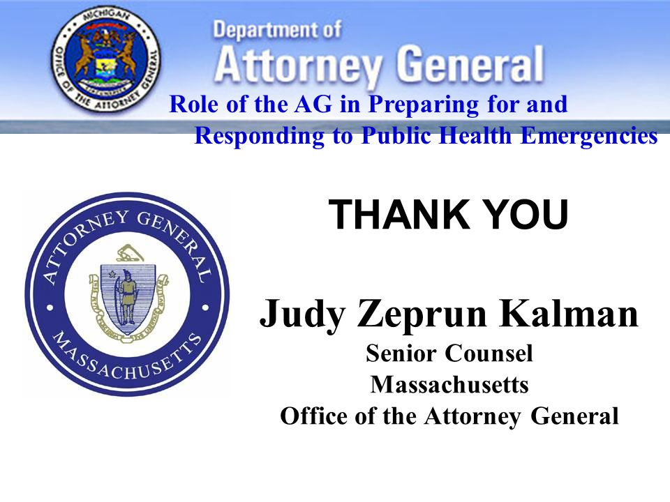 THANK YOU Judy Zeprun Kalman Senior Counsel Massachusetts Office of the Attorney General Role of the AG in Preparing for and Responding to Public Health Emergencies