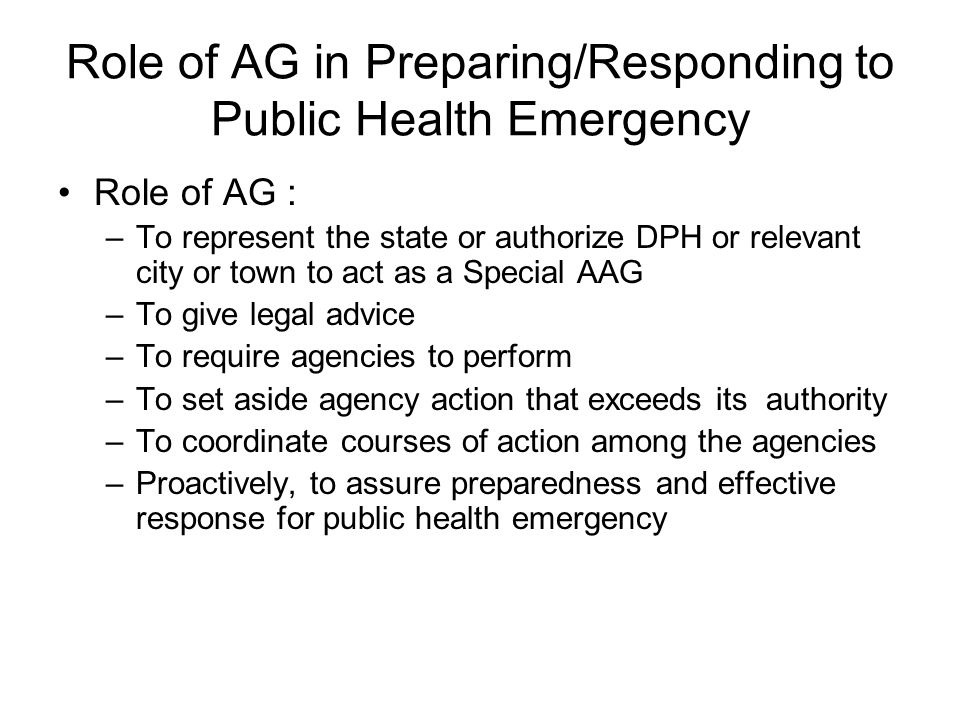 Role of AG in Preparing/Responding to Public Health Emergency Role of AG : –To represent the state or authorize DPH or relevant city or town to act as a Special AAG –To give legal advice –To require agencies to perform –To set aside agency action that exceeds its authority –To coordinate courses of action among the agencies –Proactively, to assure preparedness and effective response for public health emergency