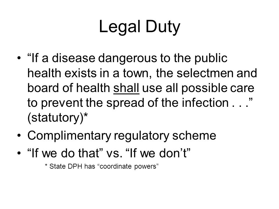 Legal Powers and Authority Police powers Statutory authority of DPH and local boards of health Regulatory authority of DPH and local boards of health Includes the authority of the DPH or local board of health to cause sick or infected person to be removed to a hospital