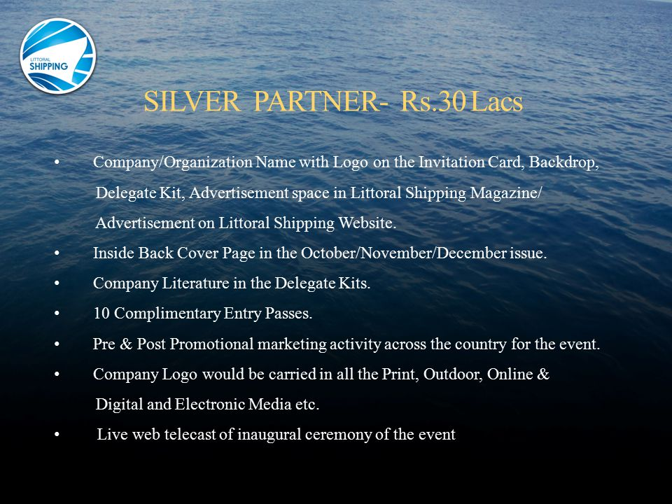 Company/Organization Name with Logo on the Invitation Card, Backdrop, Delegate Kit, Advertisement space in Littoral Shipping Magazine/ Advertisement on Littoral Shipping Website.