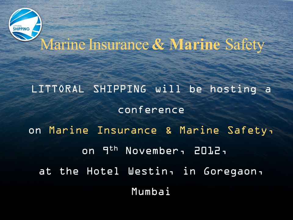 Marine Insurance & Marine Safety LITTORAL SHIPPING will be hosting a conference on Marine Insurance & Marine Safety, on 9 th November, 2012, at the Hotel Westin, in Goregaon, Mumbai