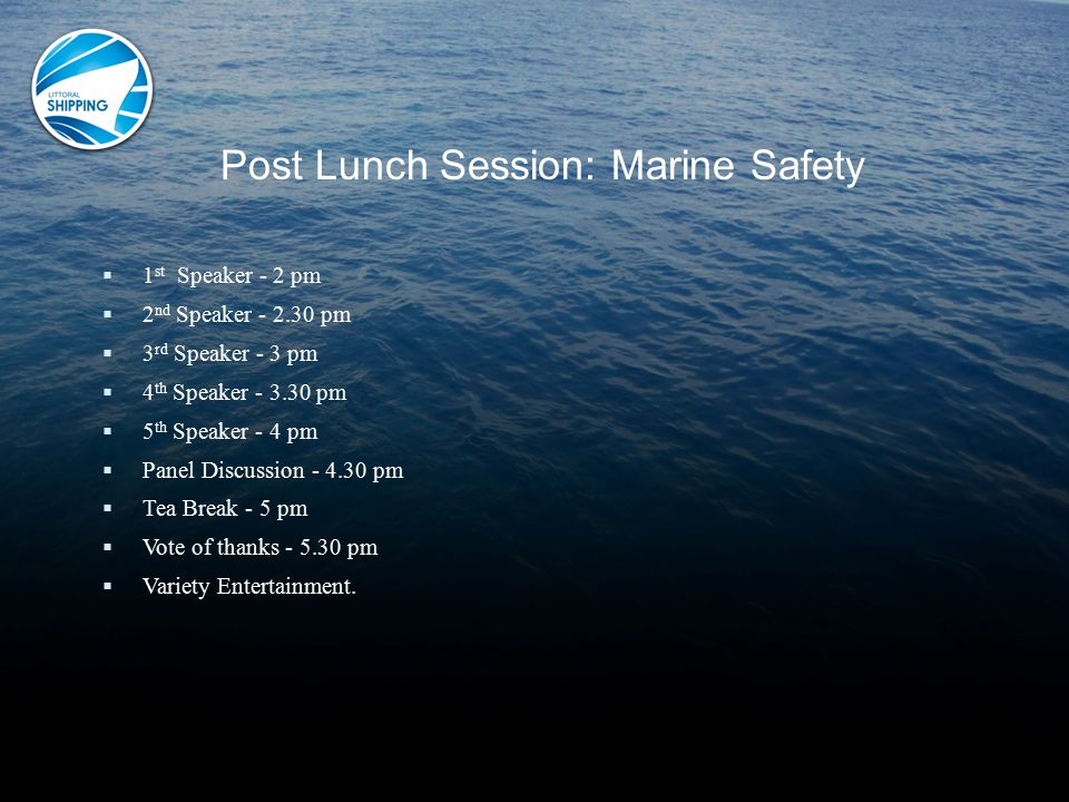 Post Lunch Session: Marine Safety  1 st Speaker - 2 pm  2 nd Speaker - 2.30 pm  3 rd Speaker - 3 pm  4 th Speaker - 3.30 pm  5 th Speaker - 4 pm  Panel Discussion - 4.30 pm  Tea Break - 5 pm  Vote of thanks - 5.30 pm  Variety Entertainment.