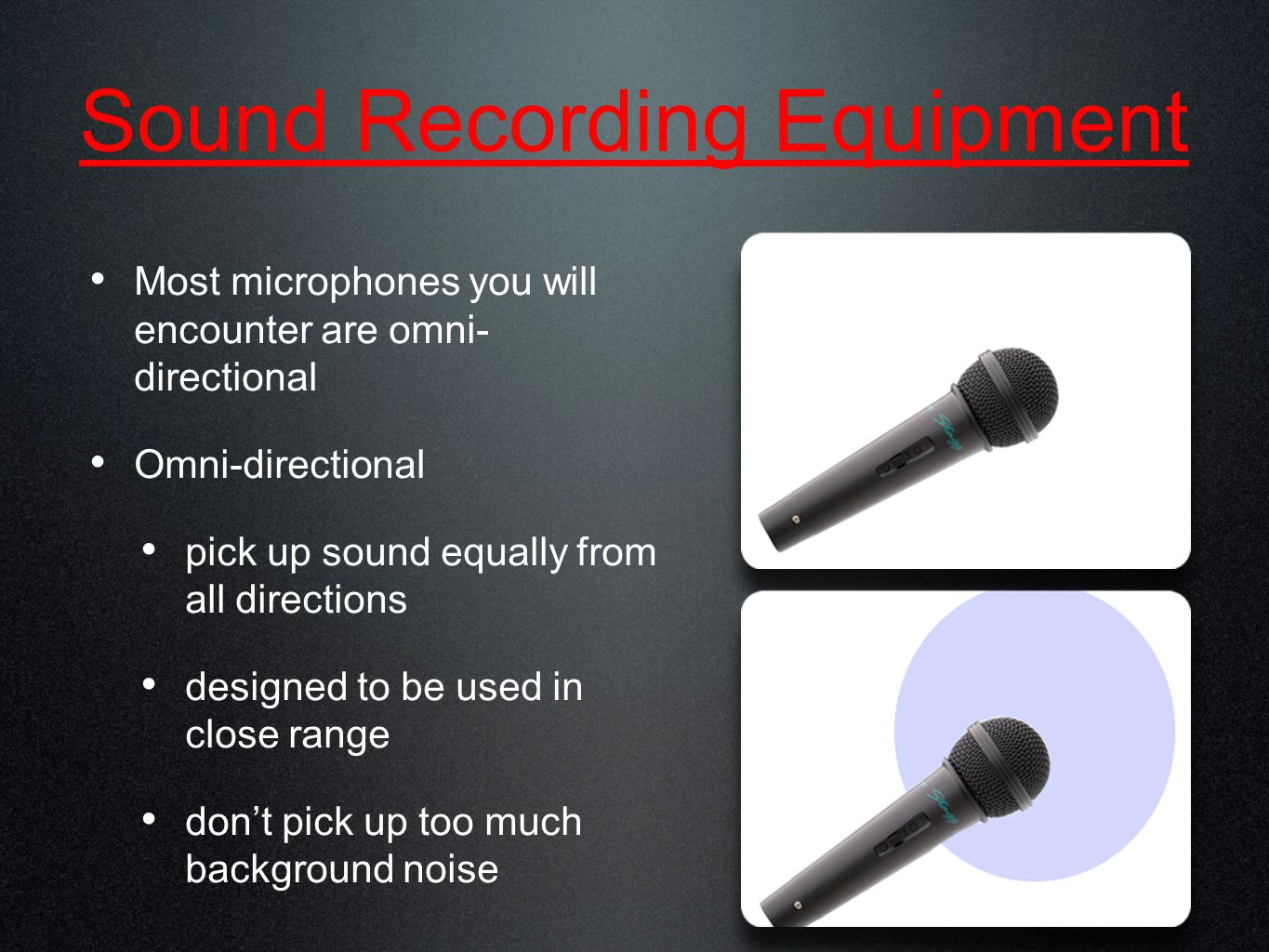 Sound Recording Equipment Most microphones you will encounter are omni- directional Omni-directional pick up sound equally from all directions designed to be used in close range don't pick up too much background noise