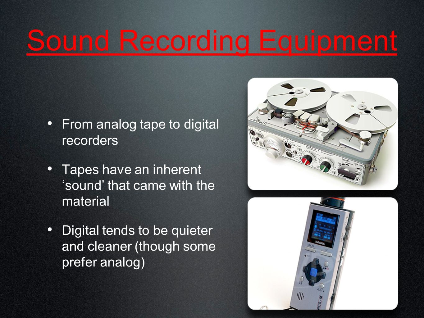 Sound Recording Equipment From analog tape to digital recorders Tapes have an inherent 'sound' that came with the material Digital tends to be quieter and cleaner (though some prefer analog)