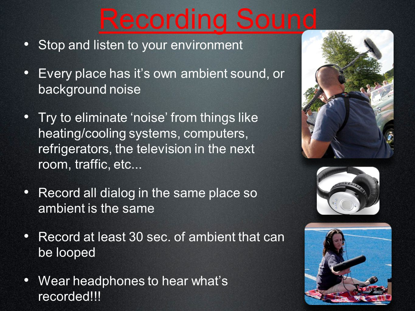 Recording Sound Stop and listen to your environment Every place has it's own ambient sound, or background noise Try to eliminate 'noise' from things like heating/cooling systems, computers, refrigerators, the television in the next room, traffic, etc...
