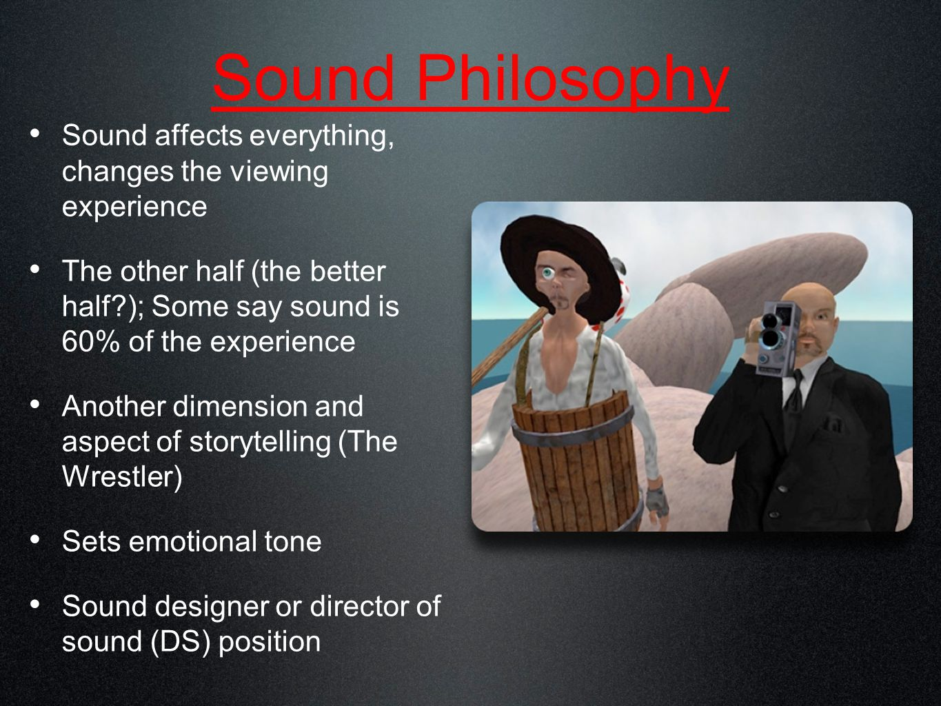 2 Philosophies Aims for realism Music fits the mood--Star Wars, Gone With the Wind, Top Gun, Gladiator--Howard Shore, John Williams; Wagner's Flight of the Valkyries in Apocalypse Now Sound effects reflect the 'reality' of the film We hear what we expect...